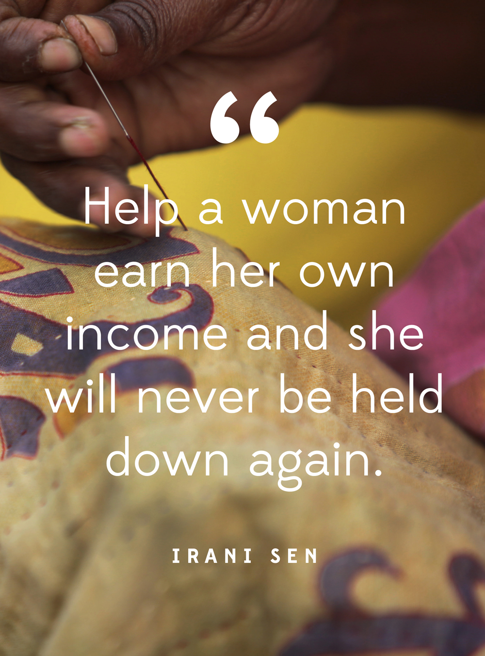 """""""Help a woman earn her own income and she will never be held down again."""" -Irani Sen"""