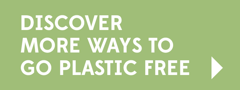 Discover more ways to go plastic free